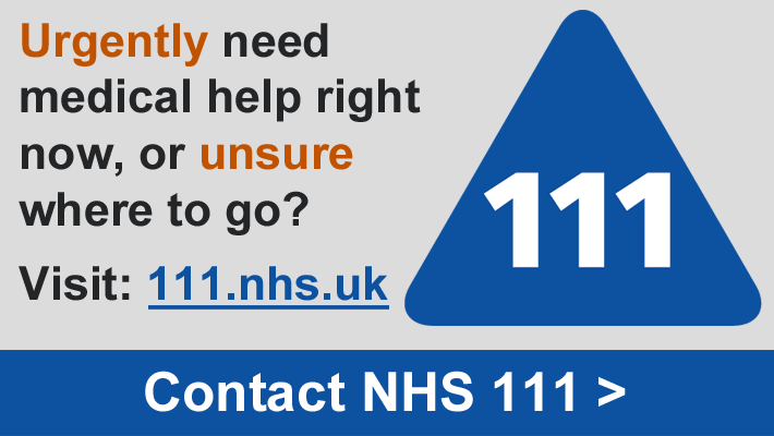 Urgently need medical help right now, or unsure where to go? Visit: 111.nhs.uk