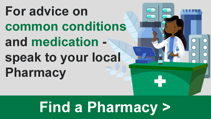 For advice on common conditions and medication - speak to your local Pharmacy